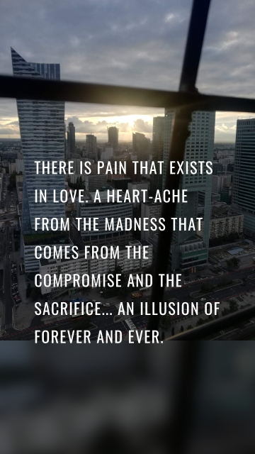 There is pain that exists in love. A heart-ache from the madness that comes from the compromise and the sacrifice... An illusion of forever and ever.